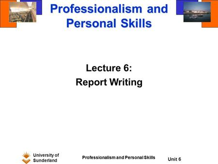 University of Sunderland Professionalism and Personal Skills Unit 6 Professionalism and Personal Skills Lecture 6: Report Writing.