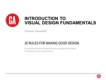 General Assembly INTRODUCTION TO VISUAL DESIGN FUNDAMENTALS Sourced from the book: Design Elements: A Graphic Style Manual by Timothy Samara, Rockport.