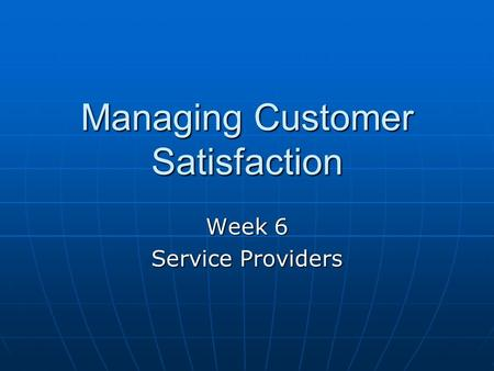 Managing Customer Satisfaction Week 6 Service Providers.