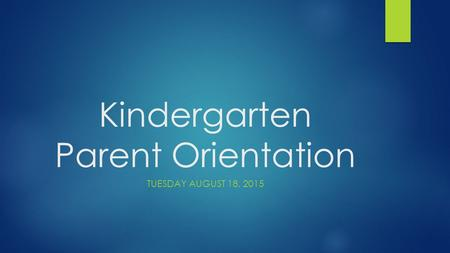 <strong>Kindergarten</strong> <strong>Parent</strong> <strong>Orientation</strong> TUESDAY AUGUST 18, 2015.
