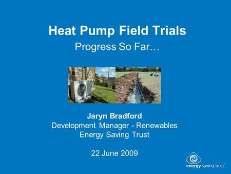 Heat Pump Field Trials Progress So Far… Jaryn Bradford Development Manager - Renewables Energy Saving Trust 22 June 2009.