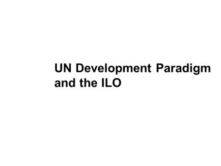 UN Development Paradigm and the ILO. Overview The Millennium Declaration The Millennium Development Goals (MDGs) MDGs and the role of the ILO.