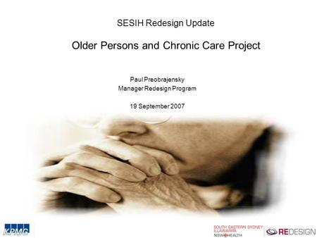 SESIH Redesign Update Older Persons and Chronic Care Project Paul Preobrajensky Manager Redesign Program 19 September 2007.