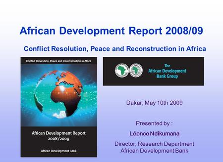 African Development Report 2008/09 Conflict Resolution, Peace and Reconstruction in Africa Dakar, May 10th 2009 Presented by : Léonce Ndikumana Director,
