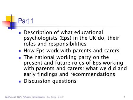Cardiff University DEdPsy Professional Training Programme - Open Evening - 18.10.07. 1 Part 1 Description of what educational psychologists (Eps) in the.