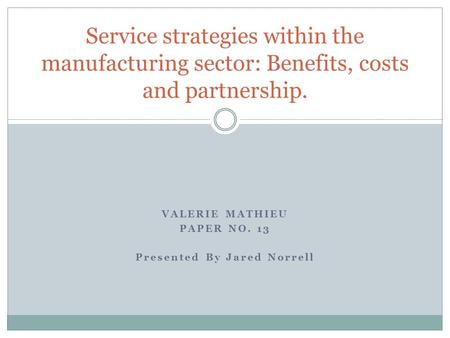 VALERIE MATHIEU PAPER NO. 13 Presented By Jared Norrell Service strategies within the manufacturing sector: Benefits, costs and partnership.