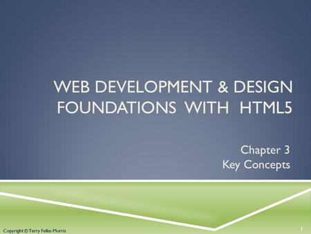 Copyright © Terry Felke-Morris WEB DEVELOPMENT & DESIGN FOUNDATIONS WITH HTML5 Chapter 3 Key Concepts 1 Copyright © Terry Felke-Morris.