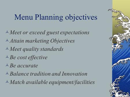 Menu Planning objectives Meet or exceed guest expectations Attain marketing Objectives Meet quality standards Be cost effective Be accurate Balance tradition.
