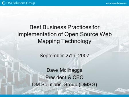 Best Business Practices for Implementation of Open Source Web Mapping Technology September 27th, 2007 Dave McIlhagga President & CEO DM Solutions Group.