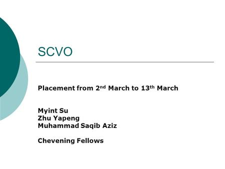 SCVO Placement from 2 nd March to 13 th March Myint Su Zhu Yapeng Muhammad Saqib Aziz Chevening Fellows.