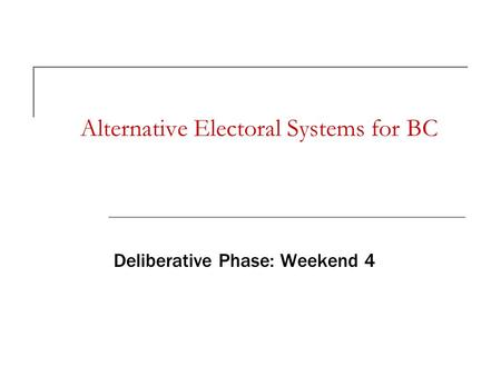 Alternative Electoral Systems for BC Deliberative Phase: Weekend 4.