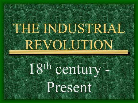 THE INDUSTRIAL REVOLUTION 18 th century - Present.