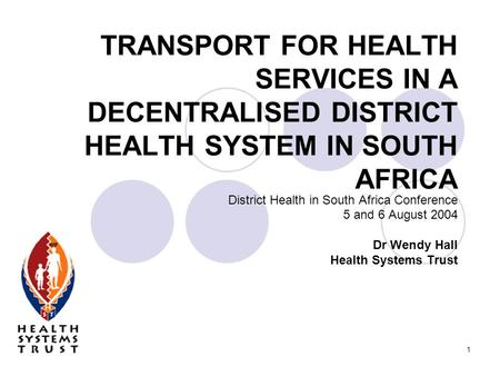 1 TRANSPORT FOR HEALTH SERVICES IN A DECENTRALISED DISTRICT HEALTH SYSTEM IN SOUTH AFRICA District Health in South Africa Conference 5 and 6 August 2004.