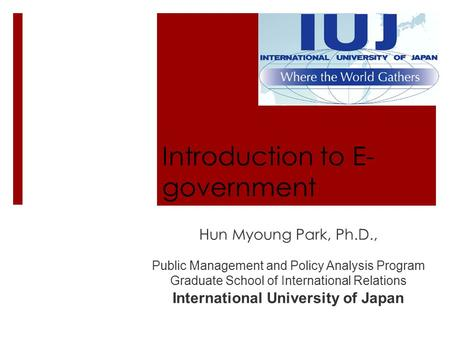 Introduction to E- government Hun Myoung Park, Ph.D., Public Management and Policy Analysis Program Graduate School of International Relations International.