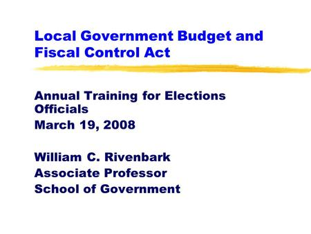 Local Government Budget and Fiscal Control Act Annual Training for Elections Officials March 19, 2008 William C. Rivenbark Associate Professor School of.