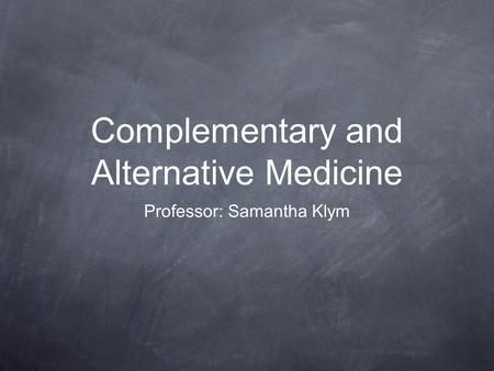 Complementary and Alternative Medicine Professor: Samantha Klym.