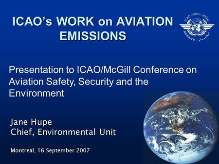 ICAO's WORK on AVIATION EMISSIONS Jane Hupe Chief, Environmental Unit Montreal, 16 September 2007 Presentation to ICAO/McGill Conference on Aviation Safety,