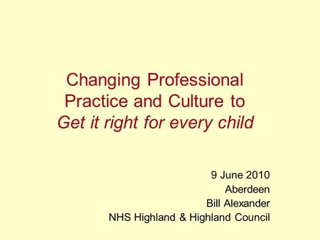 Changing Professional Practice and Culture to Get it right for every child 9 June 2010 Aberdeen Bill Alexander NHS Highland & Highland Council.