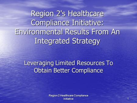 Region 2 Healthcare Compliance Initiative 1 Region 2's Healthcare Compliance Initiative: Environmental Results From An Integrated Strategy Leveraging Limited.