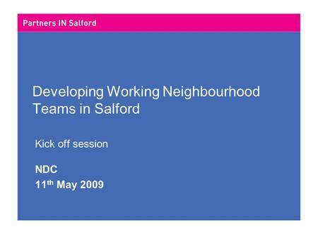 Developing Working Neighbourhood Teams in Salford Kick off session NDC 11 th May 2009.