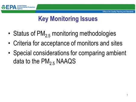 1 Key Monitoring Issues Status of PM 2.5 monitoring methodologies Criteria for acceptance of monitors and sites Special considerations for comparing ambient.