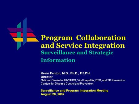 Program Collaboration and Service Integration Surveillance and Strategic Information Kevin Fenton, M.D., Ph.D., F.F.P.H. Director National Center for HIV/AIDS,