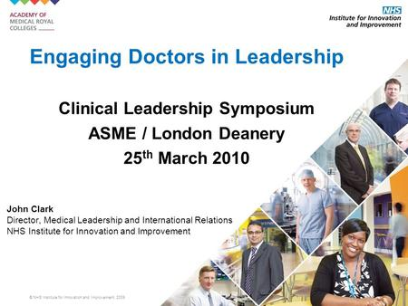 © NHS Institute for Innovation and Improvement, 2009 Engaging Doctors in Leadership Clinical Leadership Symposium ASME / London Deanery 25 th March 2010.