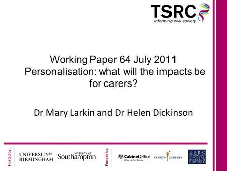 Hosted by: Funded by: Working Paper 64 July 2011 Personalisation: what will the impacts be for carers? Dr Mary Larkin and Dr Helen Dickinson.