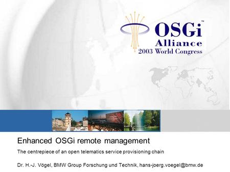 Enhanced OSGi remote management The centrepiece of an open telematics service provisioning chain Dr. H.-J. Vögel, BMW Group Forschung und Technik,