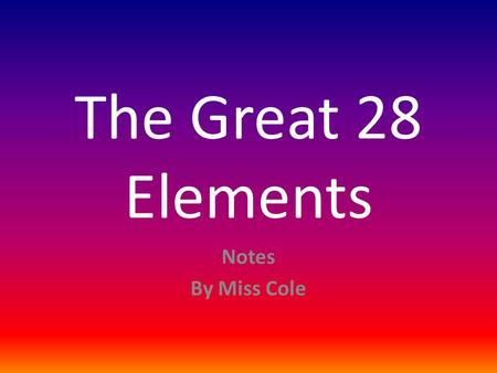 The Great 28 Elements Notes By Miss Cole.