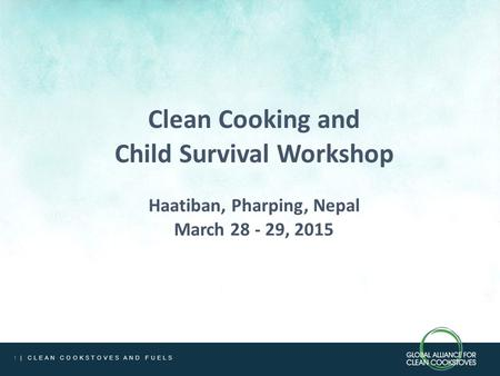 1 | CLEAN COOKSTOVES AND FUELS Clean Cooking and Child Survival Workshop Haatiban, Pharping, Nepal March 28 - 29, 2015.