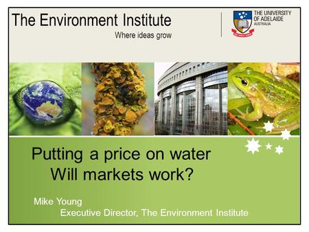 The Environment Institute Where ideas grow Putting a price on water Will markets work? Mike Young Executive Director, The Environment Institute.