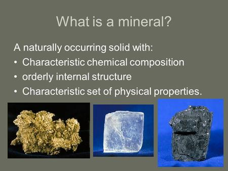 What is a mineral? A naturally occurring solid with: Characteristic chemical composition orderly internal structure Characteristic set of physical properties.