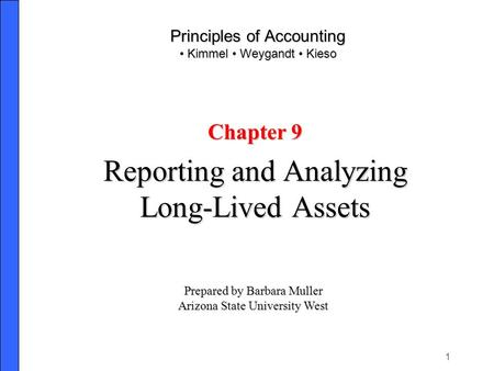 1 Principles of Accounting Kimmel Weygandt Kieso Chapter 9 Reporting and Analyzing Long-Lived Assets Prepared by Barbara Muller Arizona State University.