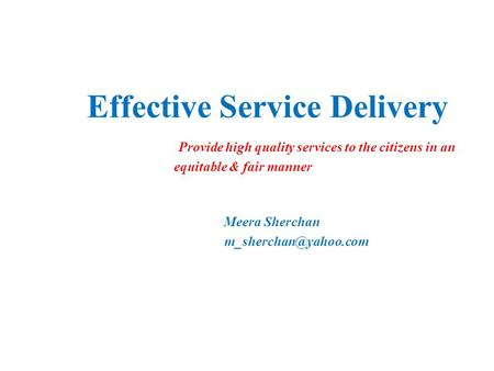 Effective Service Delivery Provide high quality services to the citizens in an equitable & fair manner Meera Sherchan