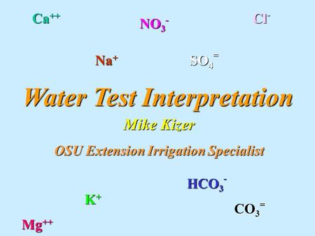 Water Test Interpretation Mike Kizer OSU Extension Irrigation Specialist Ca ++ Na + Na + Cl - Cl - SO 4 = K + Mg ++ HCO 3 - CO 3 = NO 3 -