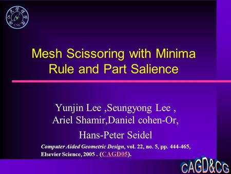 Mesh Scissoring with Minima Rule and Part Salience Yunjin Lee,Seungyong Lee, Ariel Shamir,Daniel cohen-Or, Hans-Peter Seidel Computer Aided Geometric Design,