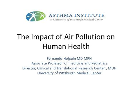 The Impact of Air Pollution on Human Health Fernando Holguin MD MPH Associate Professor of medicine and Pediatrics Director, Clinical and Translational.