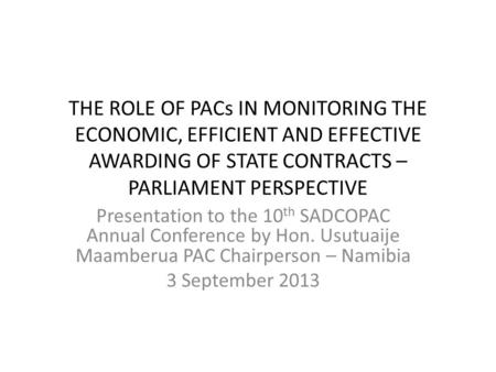 THE ROLE OF PACs IN MONITORING THE ECONOMIC, EFFICIENT AND EFFECTIVE AWARDING OF STATE CONTRACTS – PARLIAMENT PERSPECTIVE Presentation to the 10 th SADCOPAC.