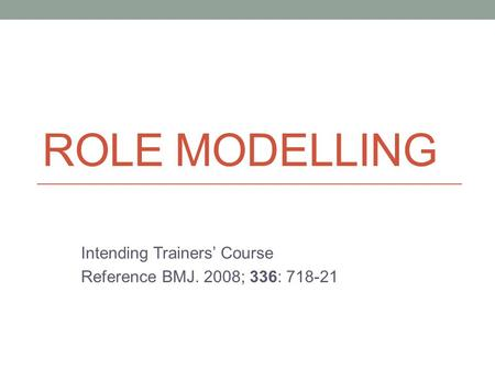 ROLE MODELLING Intending Trainers' Course Reference BMJ. 2008; 336: 718-21.