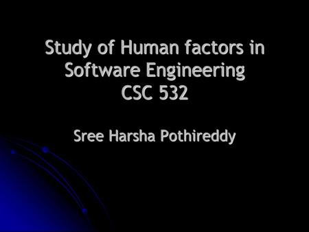 Study of Human factors in Software Engineering CSC 532 Sree Harsha Pothireddy.