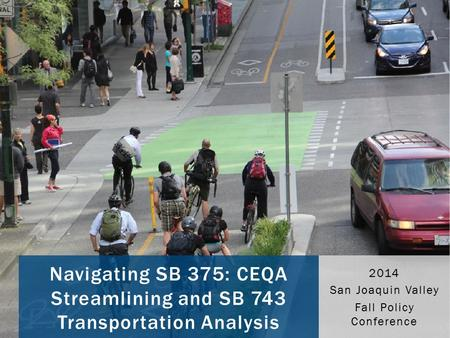 Navigating SB 375: CEQA Streamlining and SB 743 Transportation Analysis 2014 San Joaquin Valley Fall Policy Conference.