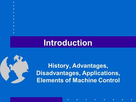 Introduction History, Advantages, Disadvantages, Applications, Elements of Machine Control.
