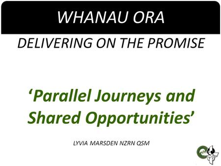 WHANAU ORA DELIVERING ON THE PROMISE 'Parallel Journeys and Shared Opportunities' LYVIA MARSDEN NZRN QSM.