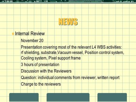 NEWS  Internal Review  November 20  Presentation covering most of the relevant L4 WBS activities: rf shielding, substrate,Vacuum vessel, Position control.