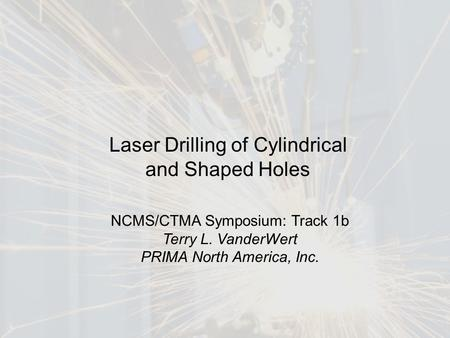 1 Laser Drilling of Cylindrical and Shaped Holes NCMS/CTMA Symposium: Track 1b Terry L. VanderWert PRIMA North America, Inc.