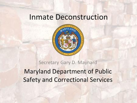 Inmate Deconstruction Secretary Gary D. Maynard Maryland Department of Public Safety and Correctional Services.