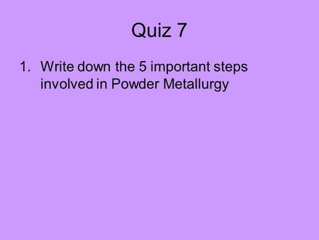 Quiz 7 Write down the 5 important steps involved in Powder Metallurgy.