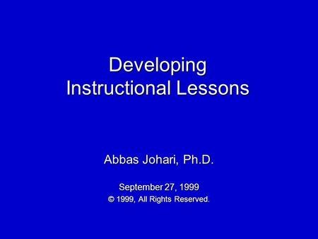 Developing Instructional Lessons Abbas Johari, Ph.D. September 27, 1999 © 1999, All Rights Reserved.