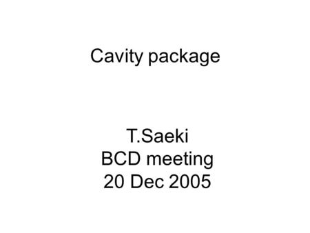 Cavity package T.Saeki BCD meeting 20 Dec 2005. Cavity shape BCD: TESLA shape Pros: small wakefield, HOM thoroughly investigated single-cell: 43 MV/m.